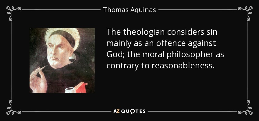 The theologian considers sin mainly as an offence against God; the moral philosopher as contrary to reasonableness. - Thomas Aquinas