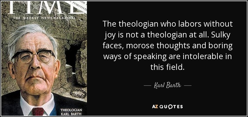 The theologian who labors without joy is not a theologian at all. Sulky faces, morose thoughts and boring ways of speaking are intolerable in this field. - Karl Barth