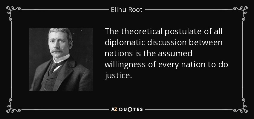 The theoretical postulate of all diplomatic discussion between nations is the assumed willingness of every nation to do justice. - Elihu Root