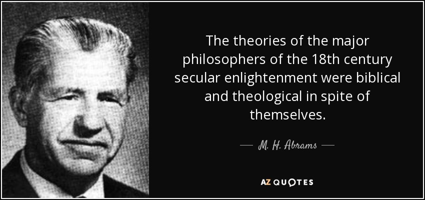 The theories of the major philosophers of the 18th century secular enlightenment were biblical and theological in spite of themselves. - M. H. Abrams