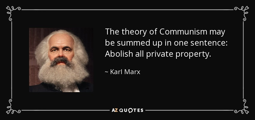 The theory of Communism may be summed up in one sentence: Abolish all private property. - Karl Marx