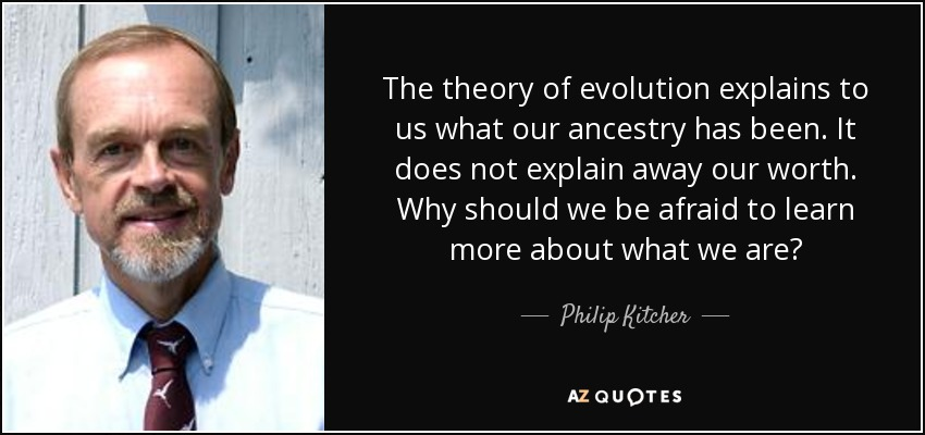 The theory of evolution explains to us what our ancestry has been. It does not explain away our worth. Why should we be afraid to learn more about what we are? - Philip Kitcher