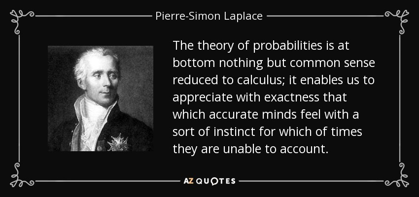 The theory of probabilities is at bottom nothing but common sense reduced to calculus; it enables us to appreciate with exactness that which accurate minds feel with a sort of instinct for which of times they are unable to account. - Pierre-Simon Laplace