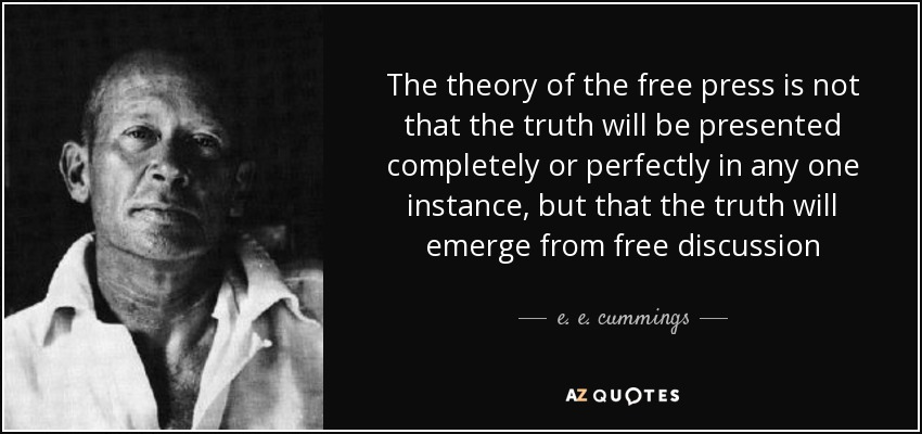 The theory of the free press is not that the truth will be presented completely or perfectly in any one instance, but that the truth will emerge from free discussion - e. e. cummings