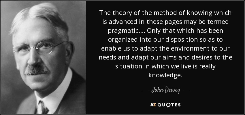 The theory of the method of knowing which is advanced in these pages may be termed pragmatic. ... Only that which has been organized into our disposition so as to enable us to adapt the environment to our needs and adapt our aims and desires to the situation in which we live is really knowledge. - John Dewey
