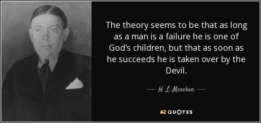 The theory seems to be that as long as a man is a failure he is one of God's children, but that as soon as he succeeds he is taken over by the Devil. - H. L. Mencken