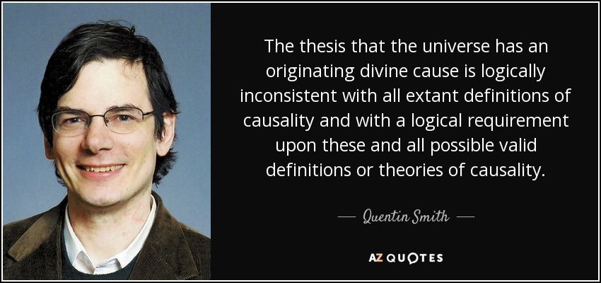 The thesis that the universe has an originating divine cause is logically inconsistent with all extant definitions of causality and with a logical requirement upon these and all possible valid definitions or theories of causality. - Quentin Smith