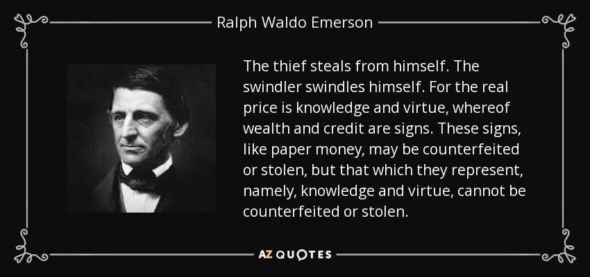 The thief steals from himself. The swindler swindles himself. For the real price is knowledge and virtue, whereof wealth and credit are signs. These signs, like paper money, may be counterfeited or stolen, but that which they represent, namely, knowledge and virtue, cannot be counterfeited or stolen. - Ralph Waldo Emerson