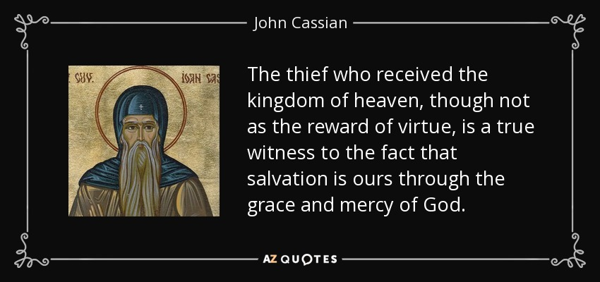 The thief who received the kingdom of heaven, though not as the reward of virtue, is a true witness to the fact that salvation is ours through the grace and mercy of God. - John Cassian