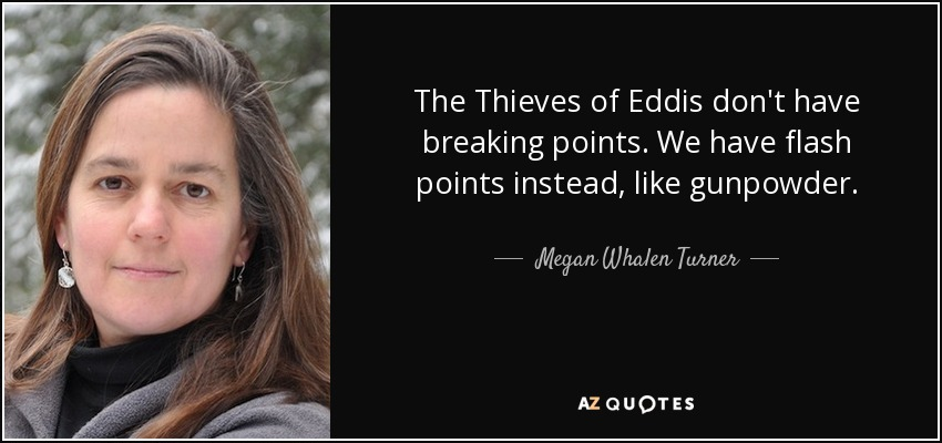The Thieves of Eddis don't have breaking points. We have flash points instead, like gunpowder. - Megan Whalen Turner