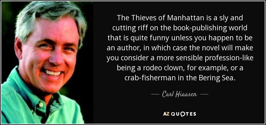 The Thieves of Manhattan is a sly and cutting riff on the book-publishing world that is quite funny unless you happen to be an author, in which case the novel will make you consider a more sensible profession-like being a rodeo clown, for example, or a crab-fisherman in the Bering Sea. - Carl Hiaasen