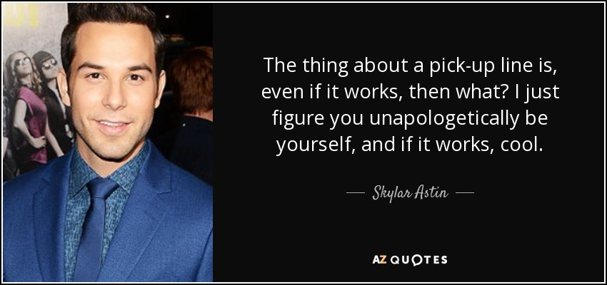 The thing about a pick-up line is, even if it works, then what? I just figure you unapologetically be yourself, and if it works, cool. - Skylar Astin