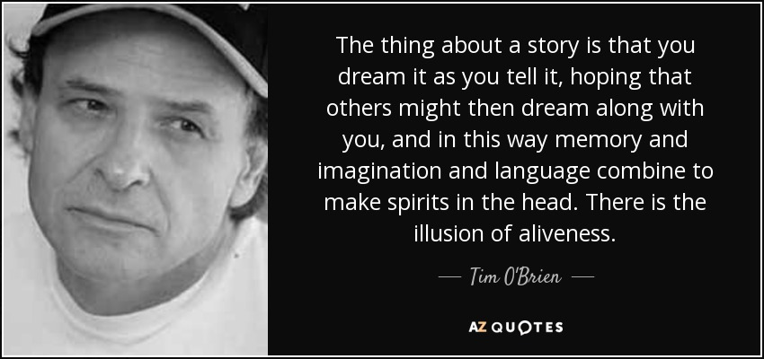 The thing about a story is that you dream it as you tell it, hoping that others might then dream along with you, and in this way memory and imagination and language combine to make spirits in the head. There is the illusion of aliveness. - Tim O'Brien