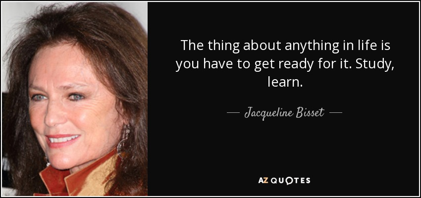 The thing about anything in life is you have to get ready for it. Study, learn. - Jacqueline Bisset
