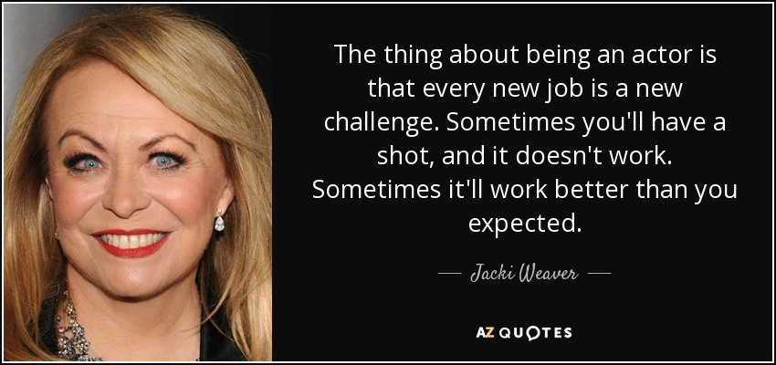 The thing about being an actor is that every new job is a new challenge. Sometimes you'll have a shot, and it doesn't work. Sometimes it'll work better than you expected. - Jacki Weaver