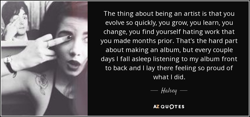 The thing about being an artist is that you evolve so quickly, you grow, you learn, you change, you find yourself hating work that you made months prior. That's the hard part about making an album, but every couple days I fall asleep listening to my album front to back and I lay there feeling so proud of what I did. - Halsey