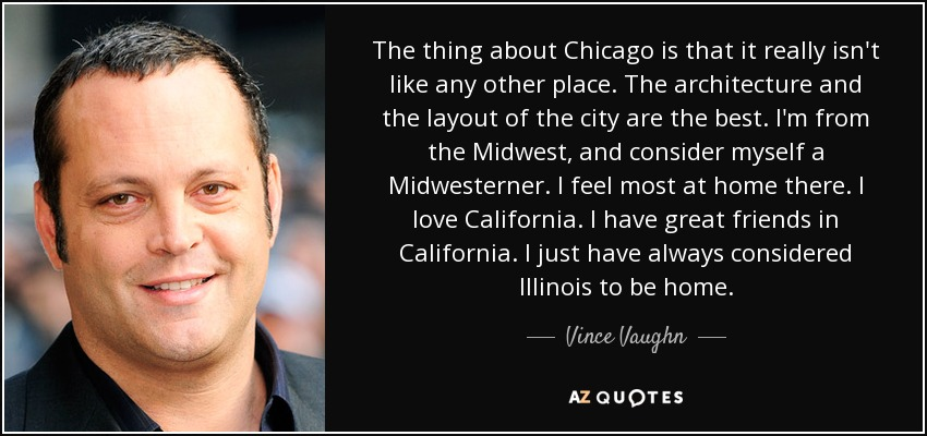 The thing about Chicago is that it really isn't like any other place. The architecture and the layout of the city are the best. I'm from the Midwest, and consider myself a Midwesterner. I feel most at home there. I love California. I have great friends in California. I just have always considered Illinois to be home. - Vince Vaughn