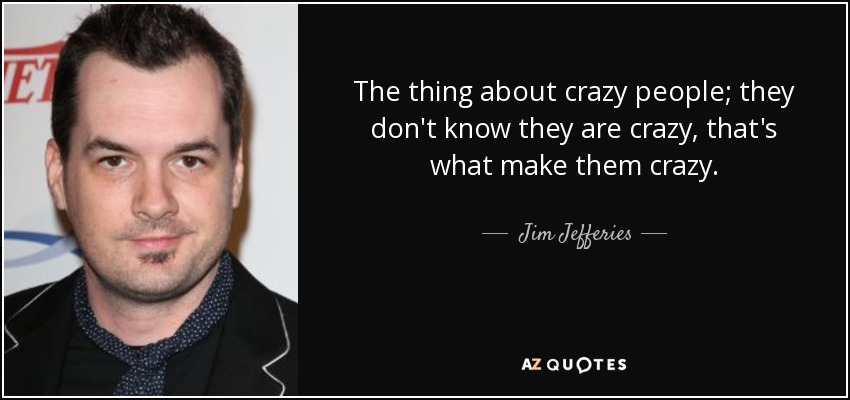 The thing about crazy people; they don't know they are crazy, that's what make them crazy. - Jim Jefferies