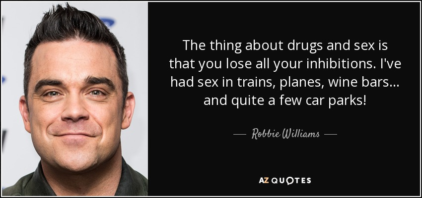 The thing about drugs and sex is that you lose all your inhibitions. I've had sex in trains, planes, wine bars... and quite a few car parks! - Robbie Williams
