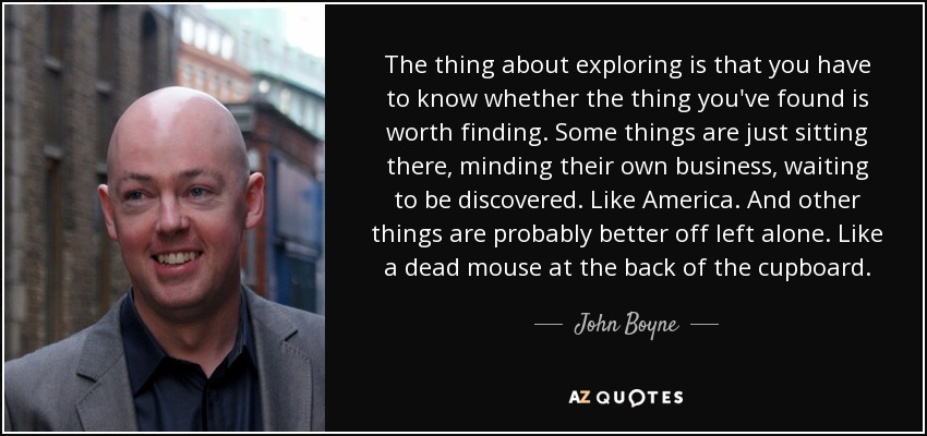 The thing about exploring is that you have to know whether the thing you've found is worth finding. Some things are just sitting there, minding their own business, waiting to be discovered. Like America. And other things are probably better off left alone. Like a dead mouse at the back of the cupboard. - John Boyne