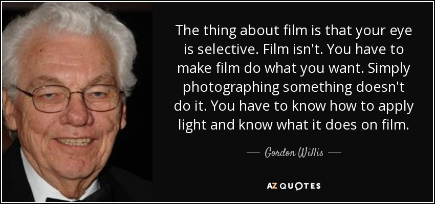 The thing about film is that your eye is selective. Film isn't. You have to make film do what you want. Simply photographing something doesn't do it. You have to know how to apply light and know what it does on film. - Gordon Willis