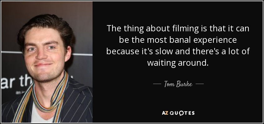 The thing about filming is that it can be the most banal experience because it's slow and there's a lot of waiting around. - Tom Burke