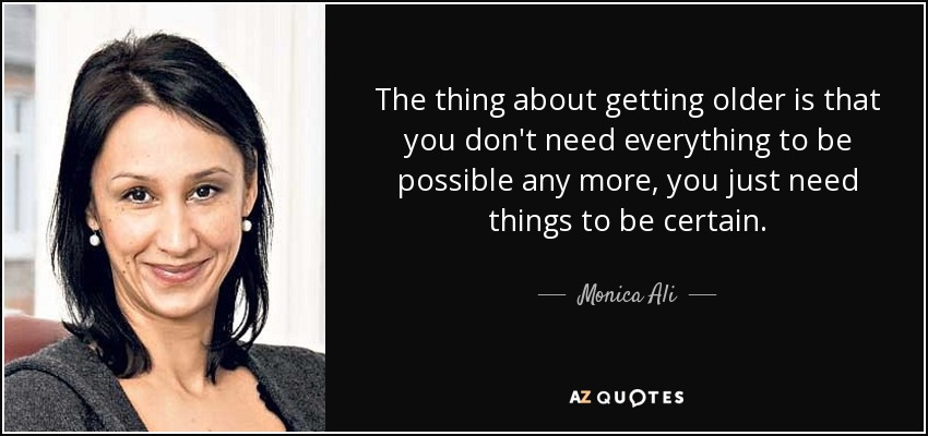 The thing about getting older is that you don't need everything to be possible any more, you just need things to be certain. - Monica Ali