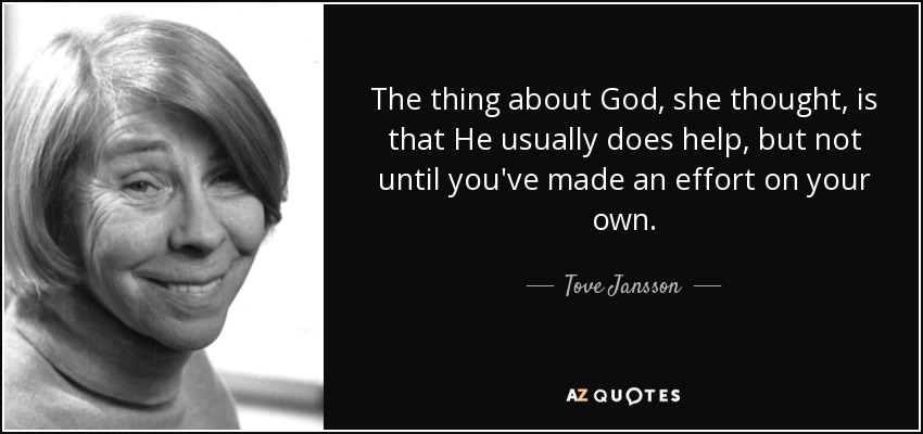 The thing about God, she thought, is that He usually does help, but not until you've made an effort on your own. - Tove Jansson