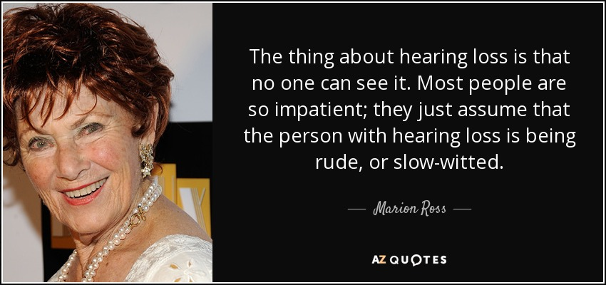 The thing about hearing loss is that no one can see it. Most people are so impatient; they just assume that the person with hearing loss is being rude, or slow-witted. - Marion Ross
