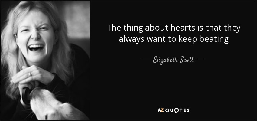 The thing about hearts is that they always want to keep beating - Elizabeth Scott