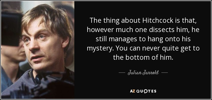 The thing about Hitchcock is that, however much one dissects him, he still manages to hang onto his mystery. You can never quite get to the bottom of him. - Julian Jarrold