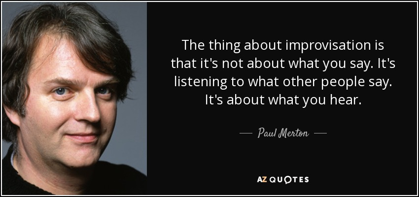 The thing about improvisation is that it's not about what you say. It's listening to what other people say. It's about what you hear. - Paul Merton