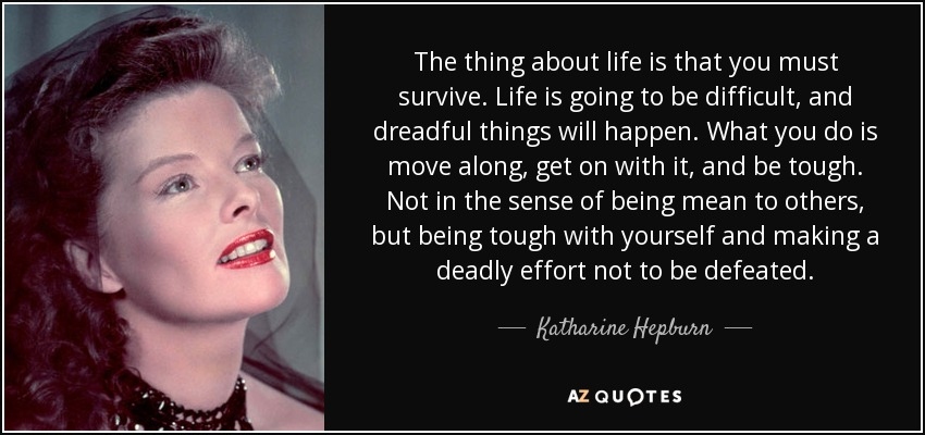 The thing about life is that you must survive. Life is going to be difficult, and dreadful things will happen. What you do is move along, get on with it, and be tough. Not in the sense of being mean to others, but being tough with yourself and making a deadly effort not to be defeated. - Katharine Hepburn