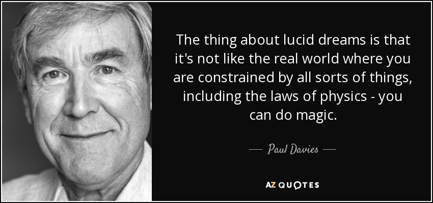 The thing about lucid dreams is that it's not like the real world where you are constrained by all sorts of things, including the laws of physics - you can do magic. - Paul Davies