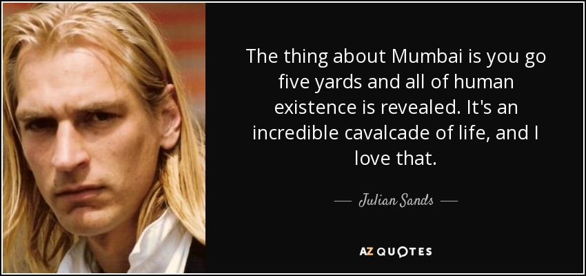 The thing about Mumbai is you go five yards and all of human existence is revealed. It's an incredible cavalcade of life, and I love that. - Julian Sands