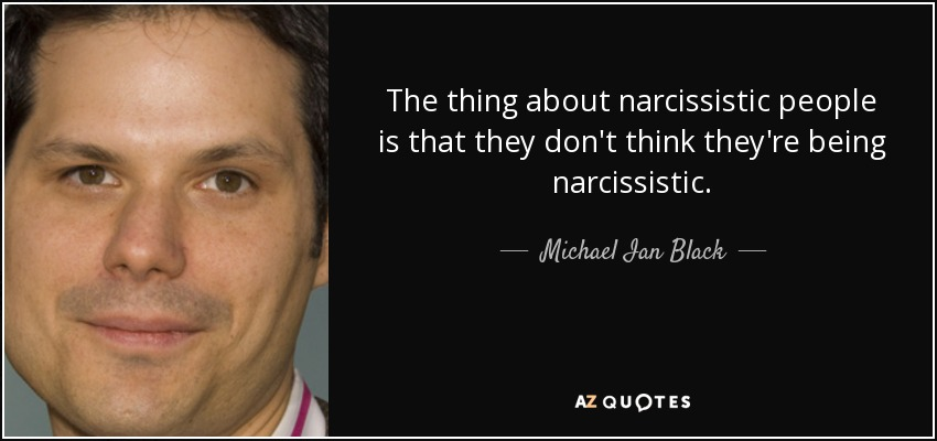The thing about narcissistic people is that they don't think they're being narcissistic. - Michael Ian Black