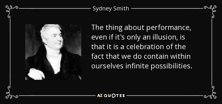 The thing about performance, even if it's only an illusion, is that it is a celebration of the fact that we do contain within ourselves infinite possibilities. - Sydney Smith