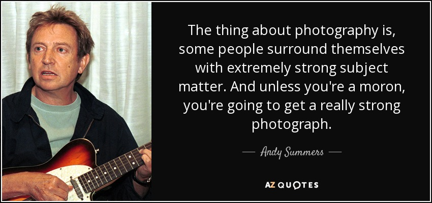 The thing about photography is, some people surround themselves with extremely strong subject matter. And unless you're a moron, you're going to get a really strong photograph. - Andy Summers