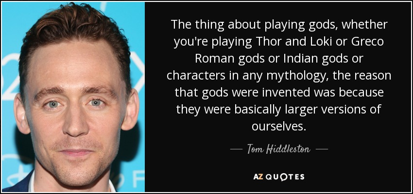 The thing about playing gods, whether you're playing Thor and Loki or Greco Roman gods or Indian gods or characters in any mythology, the reason that gods were invented was because they were basically larger versions of ourselves. - Tom Hiddleston