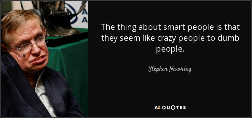 The thing about smart people is that they seem like crazy people to dumb people. - Stephen Hawking