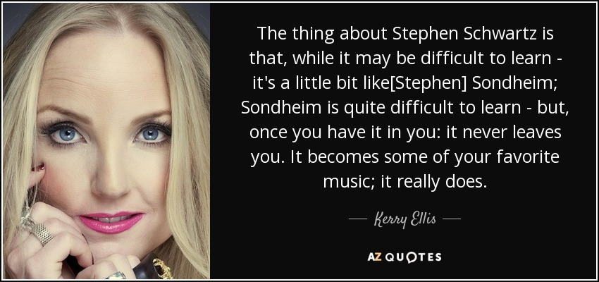The thing about Stephen Schwartz is that, while it may be difficult to learn - it's a little bit like[Stephen] Sondheim; Sondheim is quite difficult to learn - but, once you have it in you: it never leaves you. It becomes some of your favorite music; it really does. - Kerry Ellis