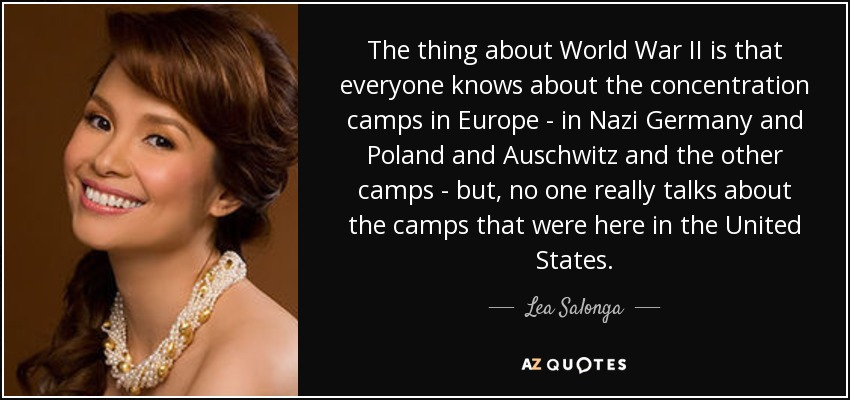 The thing about World War II is that everyone knows about the concentration camps in Europe - in Nazi Germany and Poland and Auschwitz and the other camps - but, no one really talks about the camps that were here in the United States. - Lea Salonga