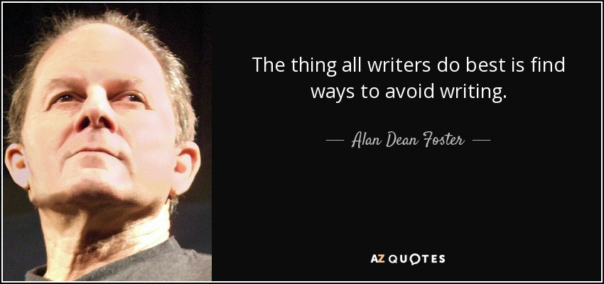 The thing all writers do best is find ways to avoid writing. - Alan Dean Foster