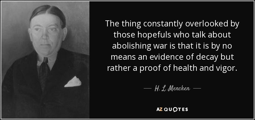 The thing constantly overlooked by those hopefuls who talk about abolishing war is that it is by no means an evidence of decay but rather a proof of health and vigor. - H. L. Mencken