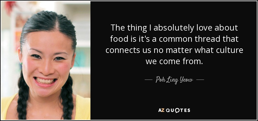 The thing I absolutely love about food is it's a common thread that connects us no matter what culture we come from. - Poh Ling Yeow
