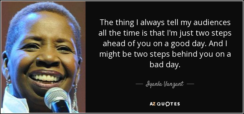 The thing I always tell my audiences all the time is that I'm just two steps ahead of you on a good day. And I might be two steps behind you on a bad day. - Iyanla Vanzant