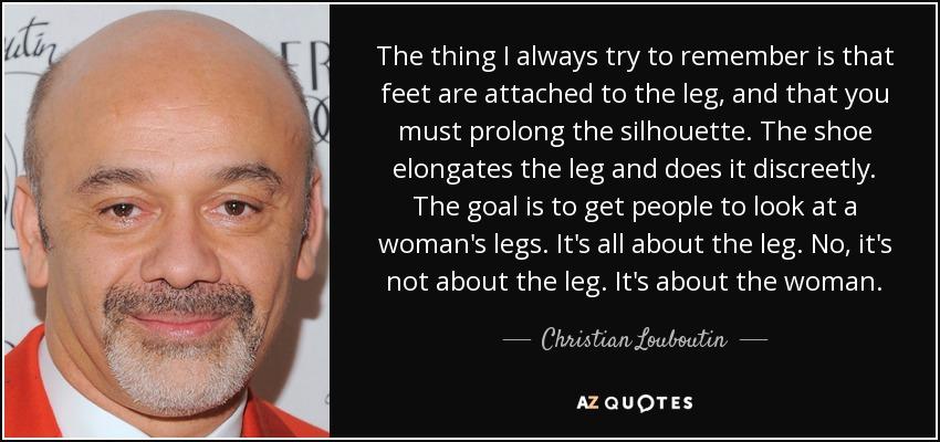 The thing I always try to remember is that feet are attached to the leg, and that you must prolong the silhouette. The shoe elongates the leg and does it discreetly. The goal is to get people to look at a woman's legs. It's all about the leg. No, it's not about the leg. It's about the woman. - Christian Louboutin