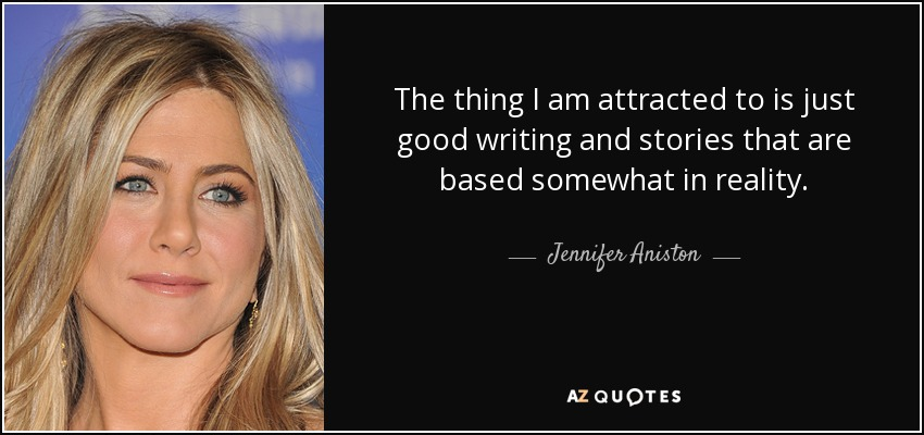 The thing I am attracted to is just good writing and stories that are based somewhat in reality. - Jennifer Aniston