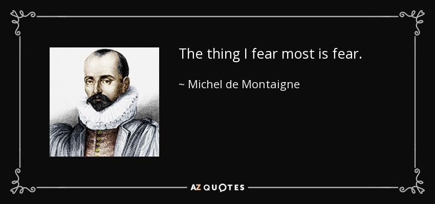 The thing I fear most is fear. - Michel de Montaigne