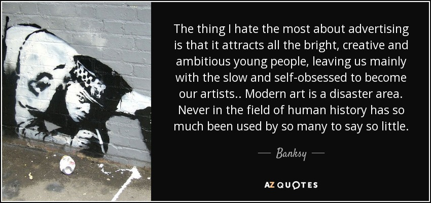 The thing I hate the most about advertising is that it attracts all the bright, creative and ambitious young people, leaving us mainly with the slow and self-obsessed to become our artists.. Modern art is a disaster area. Never in the field of human history has so much been used by so many to say so little. - Banksy